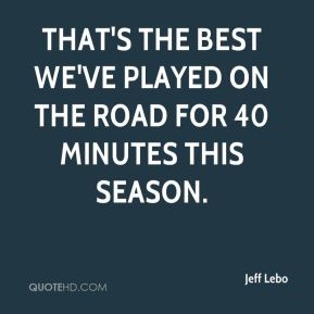 Jeff Lebo  - That's the best we've played on the road for 40 minutes this season.