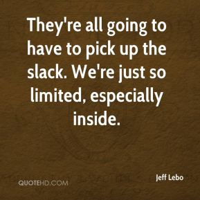 Jeff Lebo  - They're all going to have to pick up the slack. We're just so limited, especially inside.