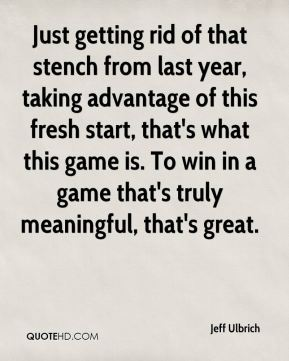 Jeff Ulbrich  - Just getting rid of that stench from last year, taking advantage of this fresh start, that's what this game is. To win in a game that's truly meaningful, that's great.