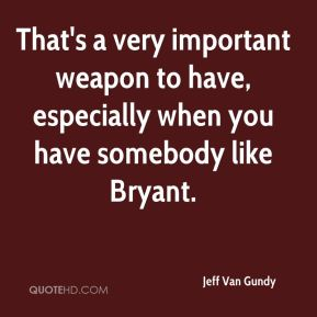 That's a very important weapon to have, especially when you have somebody like Bryant.