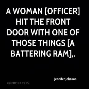 Jennifer Johnson  - A woman [officer]hit the front door with one of those things [a battering ram].