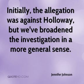Jennifer Johnson  - Initially, the allegation was against Holloway, but we've broadened the investigation in a more general sense.