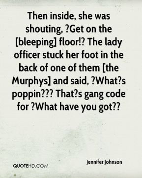Jennifer Johnson  - Then inside, she was shouting, ?Get on the [bleeping] floor!? The lady officer stuck her foot in the back of one of them [the Murphys] and said, ?What?s poppin??? That?s gang code for ?What have you got??