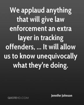 Jennifer Johnson  - We applaud anything that will give law enforcement an extra layer in tracking offenders, ... It will allow us to know unequivocally what they're doing.