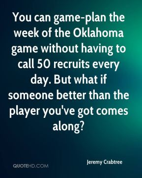 Jeremy Crabtree  - You can game-plan the week of the Oklahoma game without having to call 50 recruits every day. But what if someone better than the player you've got comes along?