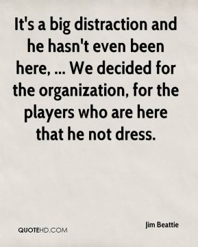 It's a big distraction and he hasn't even been here, ... We decided for the organization, for the players who are here that he not dress.