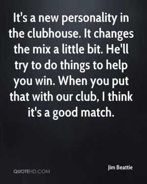 Jim Beattie  - It's a new personality in the clubhouse. It changes the mix a little bit. He'll try to do things to help you win. When you put that with our club, I think it's a good match.