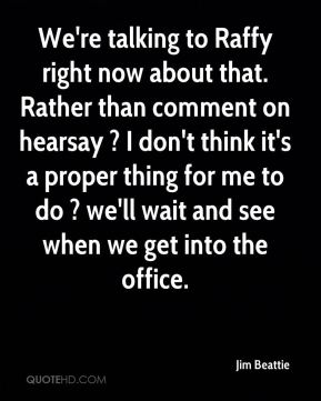 Jim Beattie  - We're talking to Raffy right now about that. Rather than comment on hearsay ? I don't think it's a proper thing for me to do ? we'll wait and see when we get into the office.