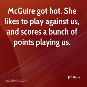 Jim Bolla  - McGuire got hot. She likes to play against us, and scores a bunch of points playing us.