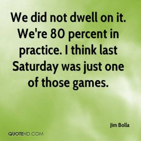 Jim Bolla  - We did not dwell on it. We're 80 percent in practice. I think last Saturday was just one of those games.