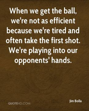 Jim Bolla  - When we get the ball, we're not as efficient because we're tired and often take the first shot. We're playing into our opponents' hands.