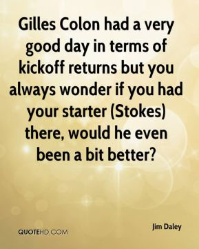 Jim Daley  - Gilles Colon had a very good day in terms of kickoff returns but you always wonder if you had your starter (Stokes) there, would he even been a bit better?