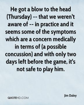 Jim Daley  - He got a blow to the head (Thursday) -- that we weren't aware of -- in practice and it seems some of the symptoms which are a concern medically in terms of (a possible concussion) and with only two days left before the game, it's not safe to play him.