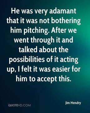 Jim Hendry  - He was very adamant that it was not bothering him pitching. After we went through it and talked about the possibilities of it acting up, I felt it was easier for him to accept this.