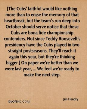 Jim Hendry  - [The Cubs' faithful would like nothing more than to erase the memory of that heartbreak, but the team's run deep into October should serve notice that these Cubs are bona fide championship contenders. Not since Teddy Roosevelt's presidency have the Cubs played in two straight postseasons. They'll reach it again this year, but they're thinking bigger.] On paper we're better than we were last year, ... We feel we're ready to make the next step.