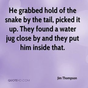 He grabbed hold of the snake by the tail, picked it up. They found a water jug close by and they put him inside that.