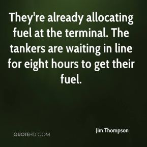 They're already allocating fuel at the terminal. The tankers are waiting in line for eight hours to get their fuel.