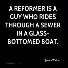 Jimmy Walker  - A reformer is a guy who rides through a sewer in a glass-bottomed boat.