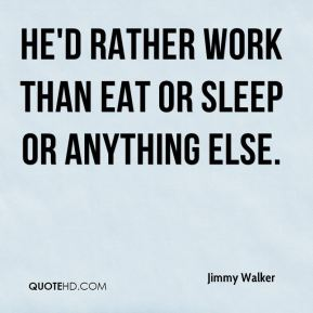 Jimmy Walker  - He'd rather work than eat or sleep or anything else.