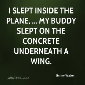 Jimmy Walker  - I slept inside the plane, ... My buddy slept on the concrete underneath a wing.