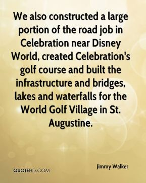 Jimmy Walker  - We also constructed a large portion of the road job in Celebration near Disney World, created Celebration's golf course and built the infrastructure and bridges, lakes and waterfalls for the World Golf Village in St. Augustine.