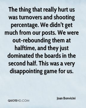 Joan Bonvicini  - The thing that really hurt us was turnovers and shooting percentage. We didn't get much from our posts. We were out-rebounding them at halftime, and they just dominated the boards in the second half. This was a very disappointing game for us.