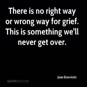 Joan Bonvicini  - There is no right way or wrong way for grief. This is something we'll never get over.