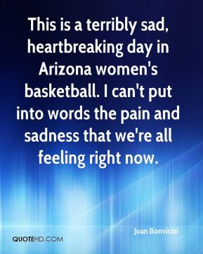 Joan Bonvicini  - This is a terribly sad, heartbreaking day in Arizona women's basketball. I can't put into words the pain and sadness that we're all feeling right now.