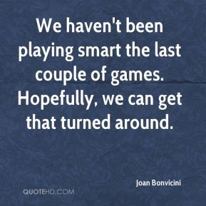We haven't been playing smart the last couple of games. Hopefully, we can get that turned around.