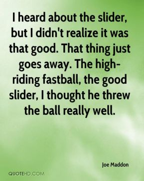 Joe Maddon  - I heard about the slider, but I didn't realize it was that good. That thing just goes away. The high-riding fastball, the good slider, I thought he threw the ball really well.