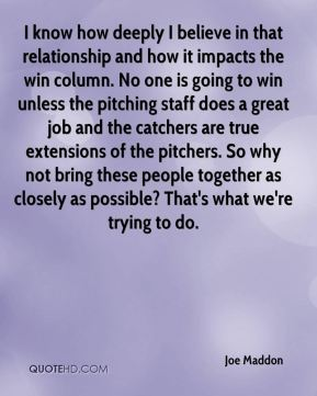 Joe Maddon  - I know how deeply I believe in that relationship and how it impacts the win column. No one is going to win unless the pitching staff does a great job and the catchers are true extensions of the pitchers. So why not bring these people together as closely as possible? That's what we're trying to do.