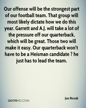 Joe Novak  - Our offense will be the strongest part of our football team. That group will most likely dictate how we do this year. Garrett and A.J. will take a lot of the pressure off our quarterback, which will be great. Those two will make it easy. Our quarterback won't have to be a Heisman candidate ? he just has to lead the team.