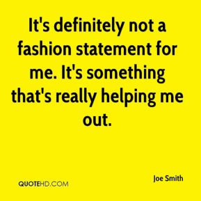 It's definitely not a fashion statement for me. It's something that's really helping me out.