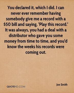You declared it, which I did. I can never ever remember having somebody give me a record with a $50 bill and saying, 'Play this record.' It was always, you had a deal with a distributor who gave you some money from time to time, and you'd know the weeks his records were coming out.