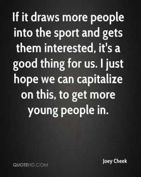 Joey Cheek  - If it draws more people into the sport and gets them interested, it's a good thing for us. I just hope we can capitalize on this, to get more young people in.