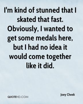 Joey Cheek  - I'm kind of stunned that I skated that fast. Obviously, I wanted to get some medals here, but I had no idea it would come together like it did.
