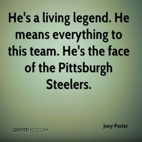 Joey Porter  - He's a living legend. He means everything to this team. He's the face of the Pittsburgh Steelers.