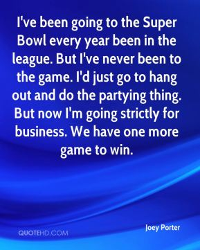 Joey Porter  - I've been going to the Super Bowl every year been in the league. But I've never been to the game. I'd just go to hang out and do the partying thing. But now I'm going strictly for business. We have one more game to win.