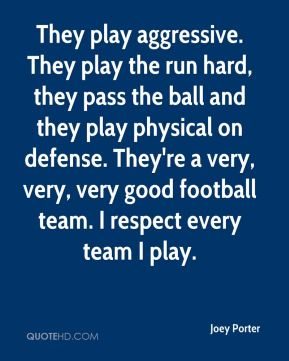 They play aggressive. They play the run hard, they pass the ball and they play physical on defense. They're a very, very, very good football team. I respect every team I play.