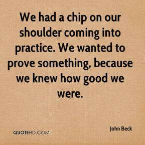 John Beck  - We had a chip on our shoulder coming into practice. We wanted to prove something, because we knew how good we were.