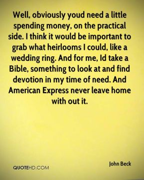 John Beck  - Well, obviously youd need a little spending money, on the practical side. I think it would be important to grab what heirlooms I could, like a wedding ring. And for me, Id take a Bible, something to look at and find devotion in my time of need. And American Express never leave home with out it.