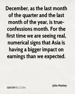 December, as the last month of the quarter and the last month of the year, is true- confessions month. For the first time we are seeing real, numerical signs that Asia is having a bigger impact on earnings than we expected.