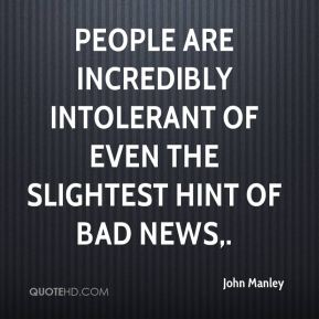 John Manley  - People are incredibly intolerant of even the slightest hint of bad news.