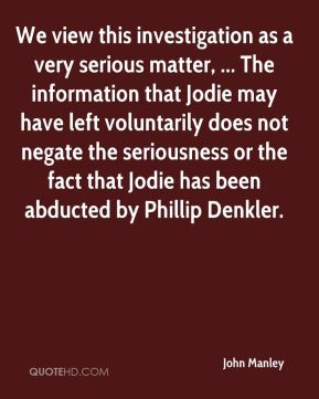 John Manley  - We view this investigation as a very serious matter, ... The information that Jodie may have left voluntarily does not negate the seriousness or the fact that Jodie has been abducted by Phillip Denkler.