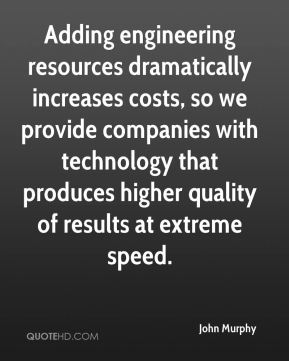 John Murphy  - Adding engineering resources dramatically increases costs, so we provide companies with technology that produces higher quality of results at extreme speed.