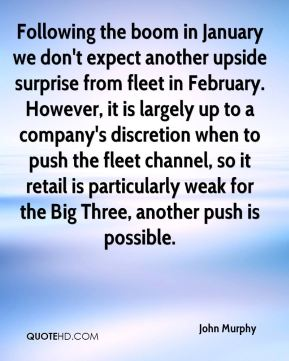 John Murphy  - Following the boom in January we don't expect another upside surprise from fleet in February. However, it is largely up to a company's discretion when to push the fleet channel, so it retail is particularly weak for the Big Three, another push is possible.