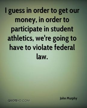 I guess in order to get our money, in order to participate in student athletics, we're going to have to violate federal law.