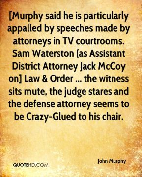 John Murphy  - [Murphy said he is particularly appalled by speeches made by attorneys in TV courtrooms. Sam Waterston (as Assistant District Attorney Jack McCoy on] Law & Order ... the witness sits mute, the judge stares and the defense attorney seems to be Crazy-Glued to his chair.