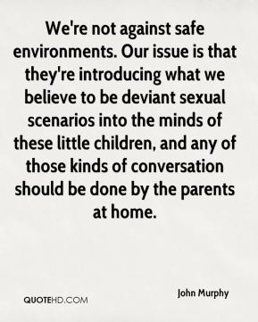 John Murphy  - We're not against safe environments. Our issue is that they're introducing what we believe to be deviant sexual scenarios into the minds of these little children, and any of those kinds of conversation should be done by the parents at home.