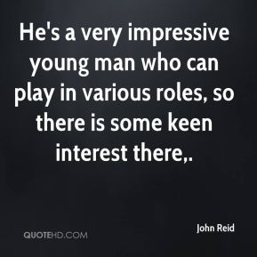 John Reid  - He's a very impressive young man who can play in various roles, so there is some keen interest there.